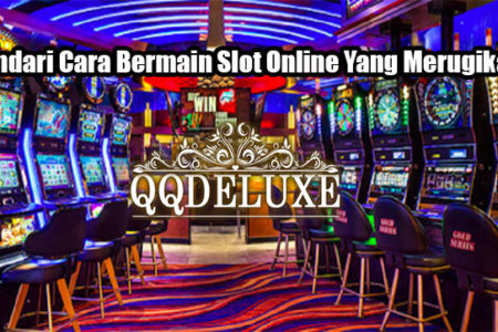 Hindari Cara Bermain Slot Online Yang Merugikan